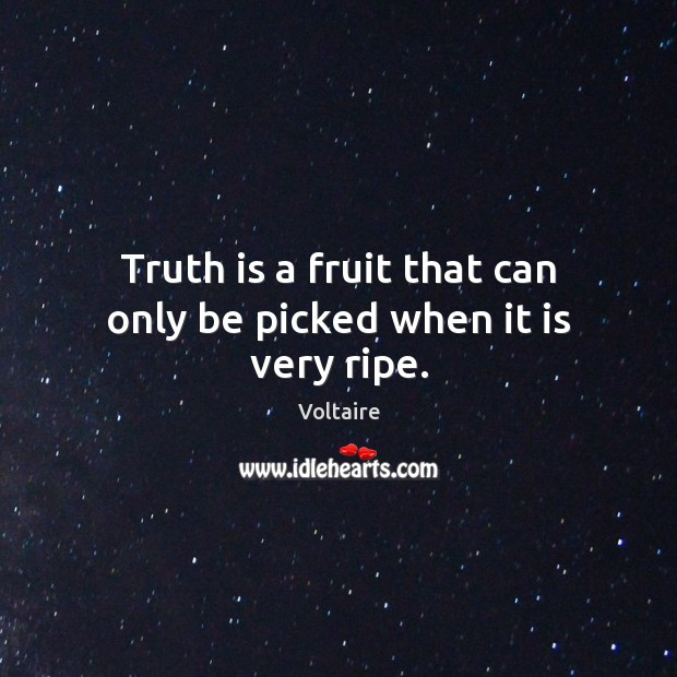 Truth is a fruit that can only be picked when it is very ripe. Voltaire Picture Quote