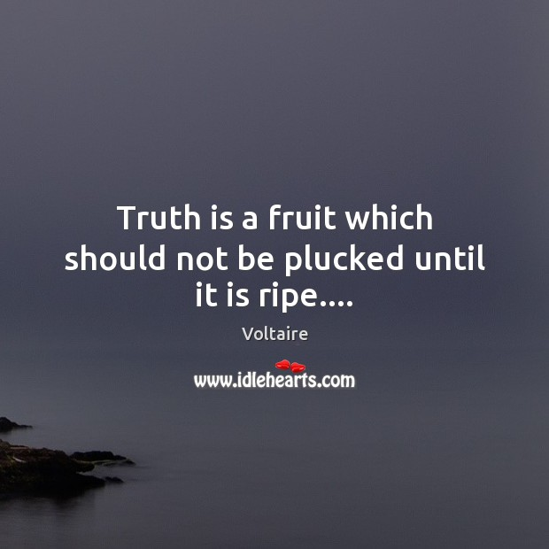 Image, Truth is a fruit which should not be plucked until it is ripe….