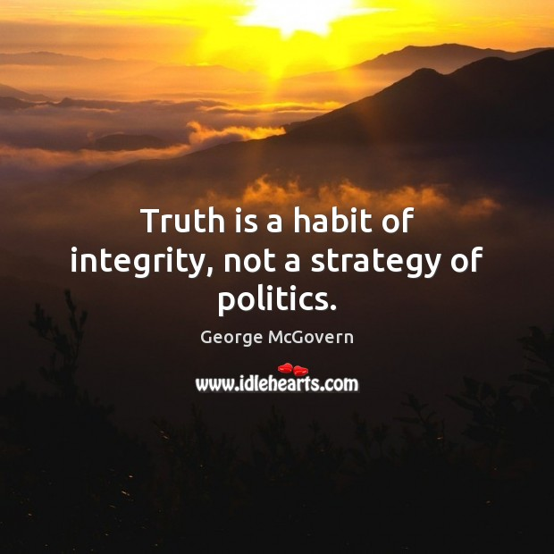 Truth is a habit of integrity, not a strategy of politics. George McGovern Picture Quote