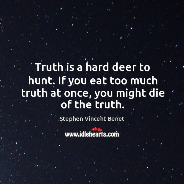 Truth is a hard deer to hunt. If you eat too much Stephen Vincent Benet Picture Quote