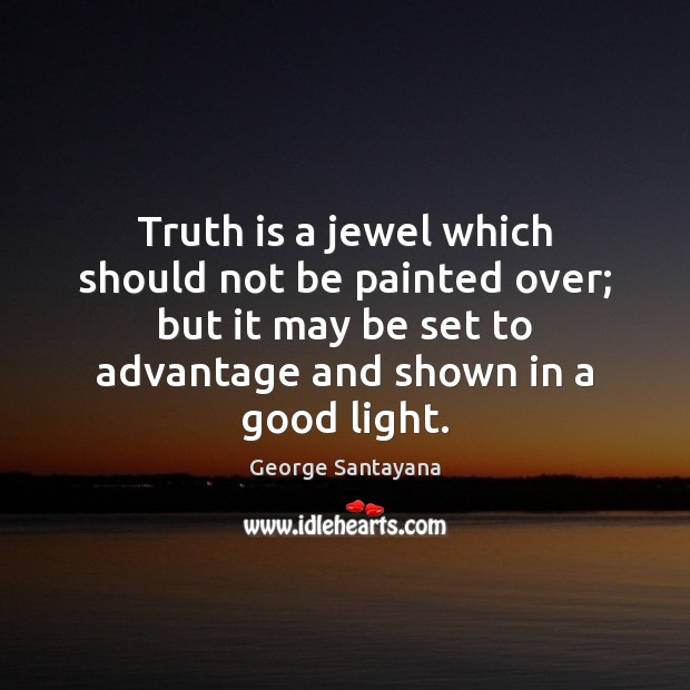 Truth is a jewel which should not be painted over; but it George Santayana Picture Quote