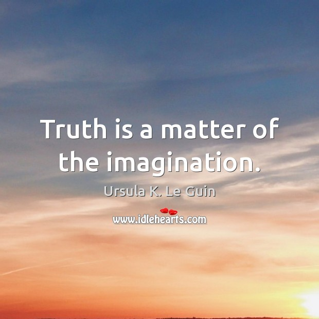 Truth is a matter of the imagination. Image