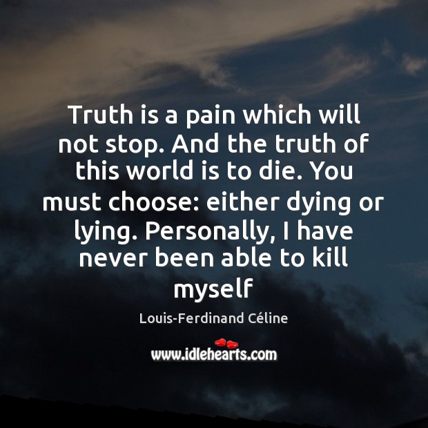 Truth is a pain which will not stop. And the truth of Louis-Ferdinand Céline Picture Quote