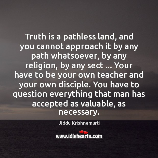 Truth is a pathless land, and you cannot approach it by any Jiddu Krishnamurti Picture Quote