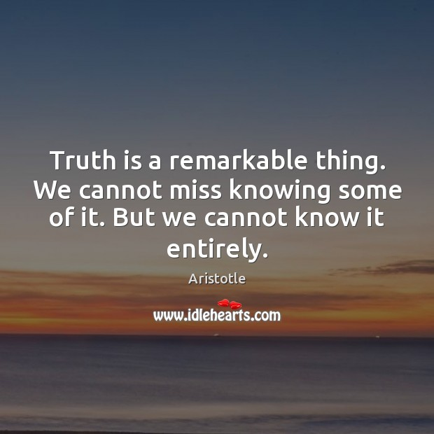 Image, Truth is a remarkable thing. We cannot miss knowing some of it.