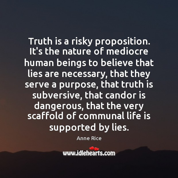 Truth is a risky proposition. It's the nature of mediocre human beings Image