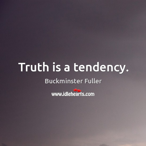 Truth is a tendency. Buckminster Fuller Picture Quote