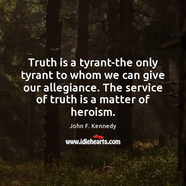 Truth is a tyrant-the only tyrant to whom we can give our John F. Kennedy Picture Quote