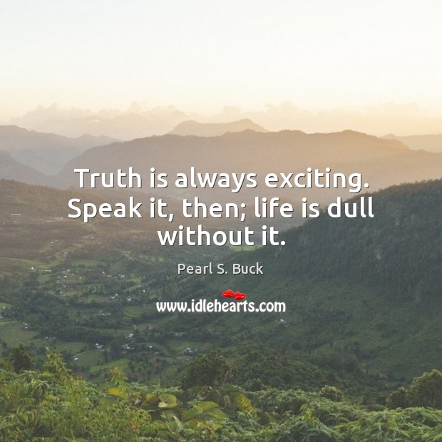 Truth is always exciting. Speak it, then; life is dull without it. Pearl S. Buck Picture Quote