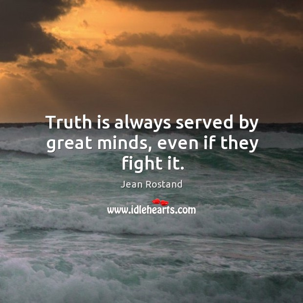 Truth is always served by great minds, even if they fight it. Jean Rostand Picture Quote