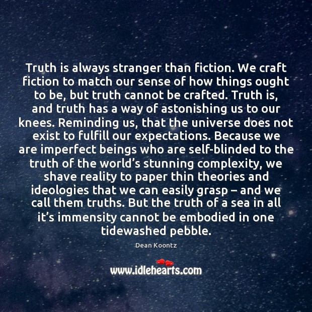 Truth is always stranger than fiction. We craft fiction to match our Image