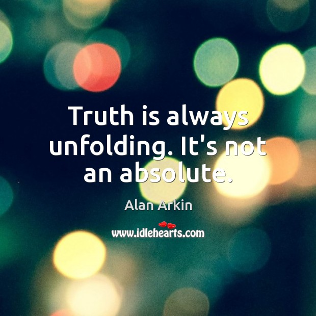Truth is always unfolding. It's not an absolute. Alan Arkin Picture Quote