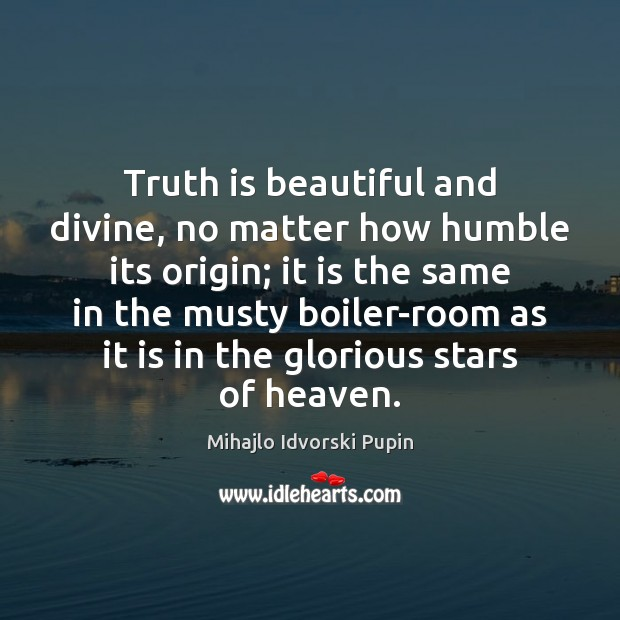 Truth is beautiful and divine, no matter how humble its origin; it Mihajlo Idvorski Pupin Picture Quote
