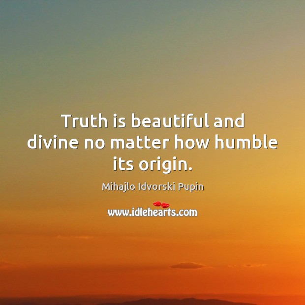 Truth is beautiful and divine no matter how humble its origin. Mihajlo Idvorski Pupin Picture Quote