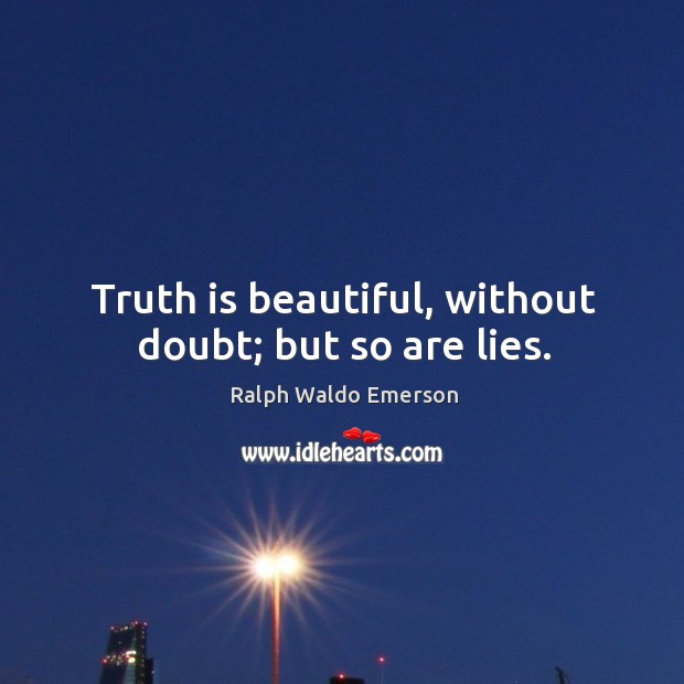 Truth is beautiful, without doubt; but so are lies. Image