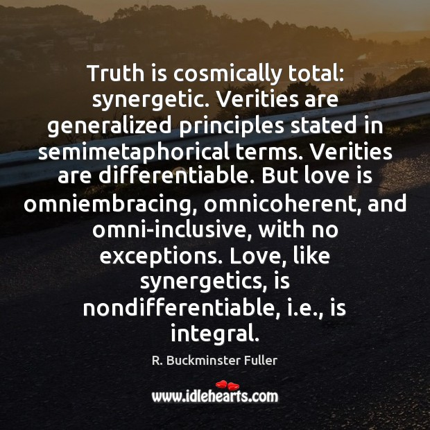 Truth is cosmically total: synergetic. Verities are generalized principles stated in semimetaphorical Image