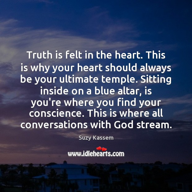 Truth is felt in the heart. This is why your heart should Image