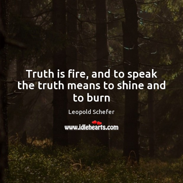 Truth is fire, and to speak the truth means to shine and to burn Image