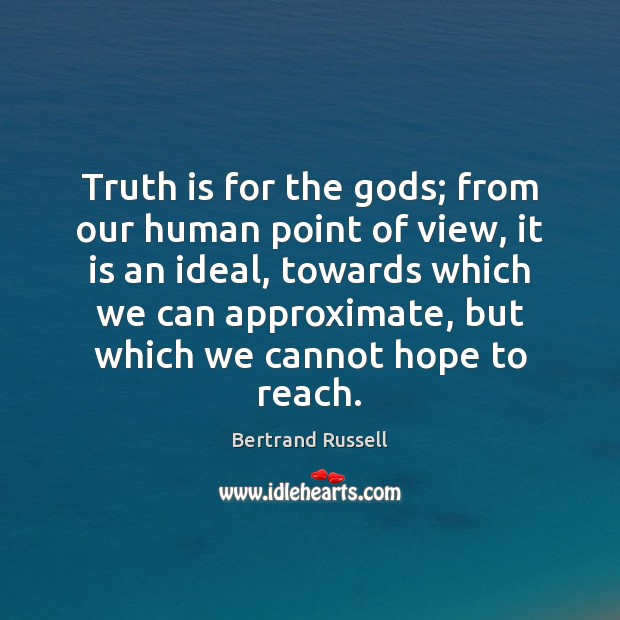 Image, Truth is for the gods; from our human point of view, it