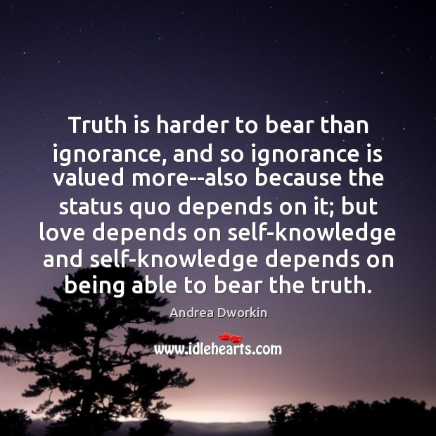 Image, Truth is harder to bear than ignorance, and so ignorance is valued