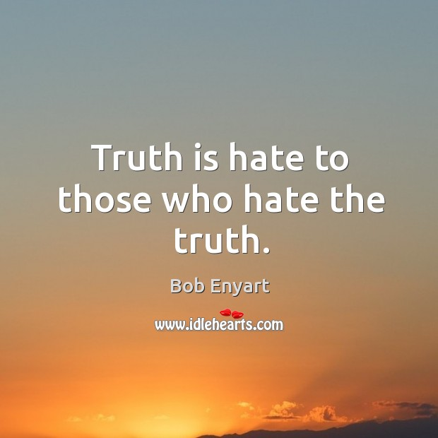 Truth is hate to those who hate the truth. Image