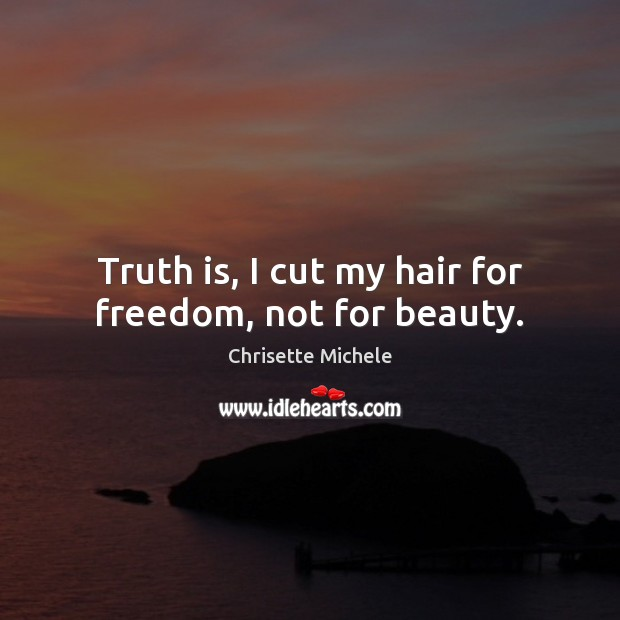 Truth is, I cut my hair for freedom, not for beauty.