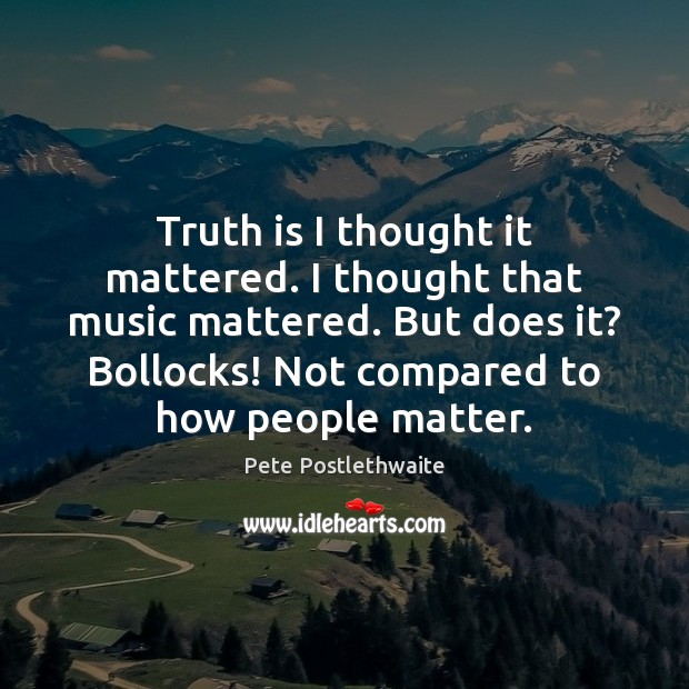 Truth is I thought it mattered. I thought that music mattered. But Image