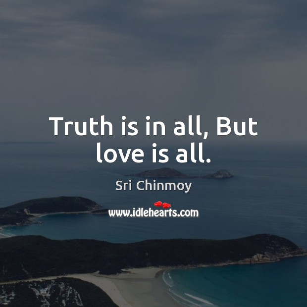 Truth is in all, But love is all. Image