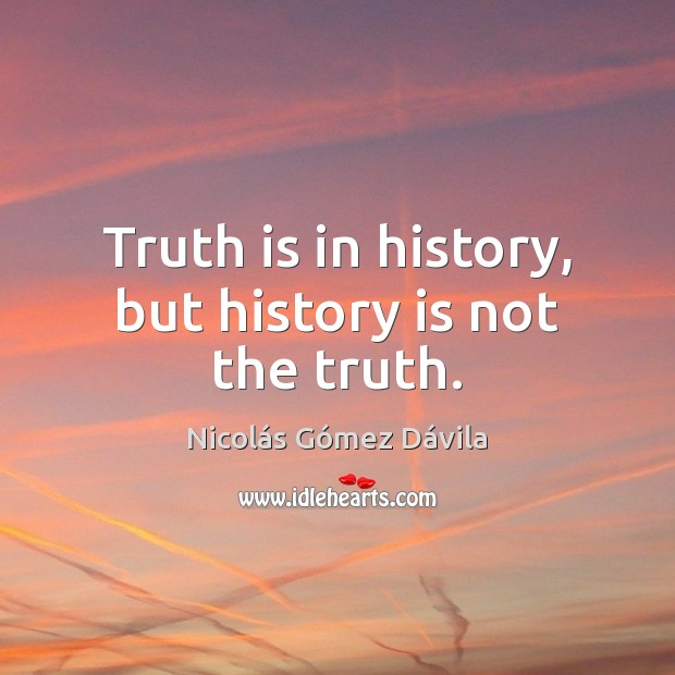 Truth is in history, but history is not the truth. Image