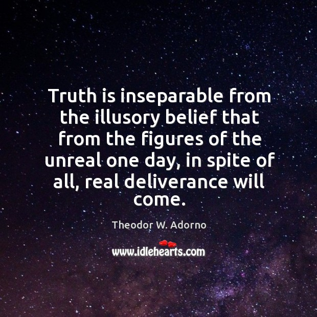 Truth is inseparable from the illusory belief that from the figures of the unreal one day Theodor W. Adorno Picture Quote