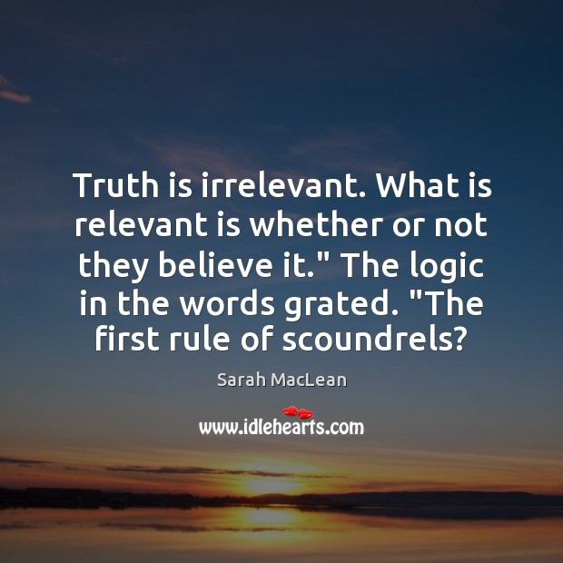 Truth is irrelevant. What is relevant is whether or not they believe Sarah MacLean Picture Quote