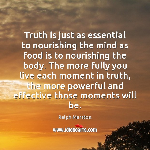 Truth is just as essential to nourishing the mind as food is Ralph Marston Picture Quote