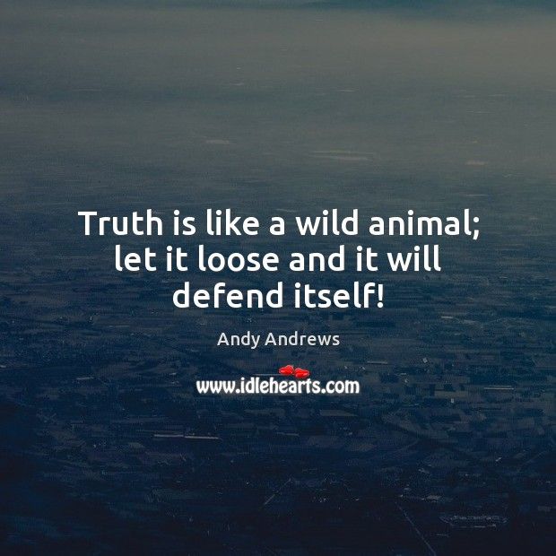 Truth is like a wild animal; let it loose and it will defend itself! Image