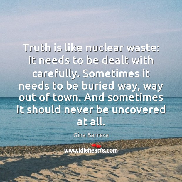 Truth is like nuclear waste: it needs to be dealt with carefully. Gina Barreca Picture Quote