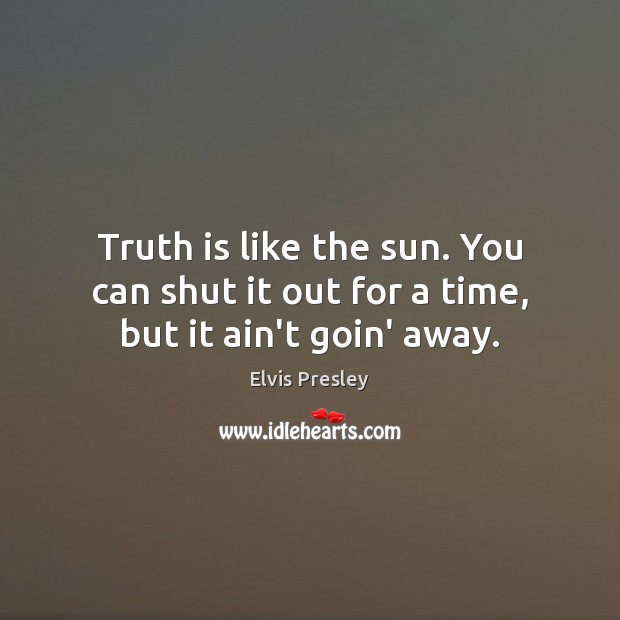 Truth is like the sun. You can shut it out for a time, but it ain't goin' away. Elvis Presley Picture Quote