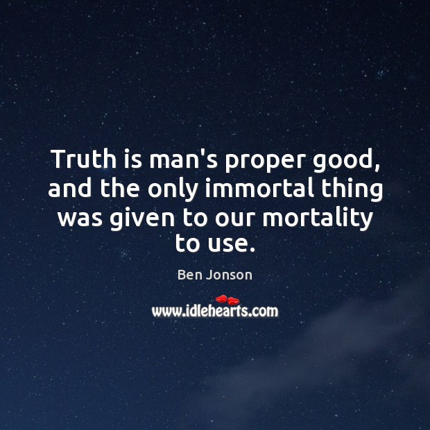 Image, Truth is man's proper good, and the only immortal thing was given to our mortality to use.