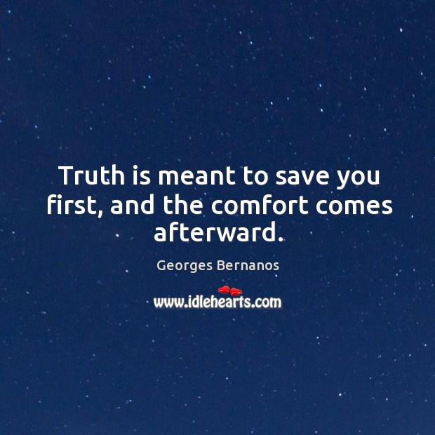 Truth is meant to save you first, and the comfort comes afterward. Georges Bernanos Picture Quote