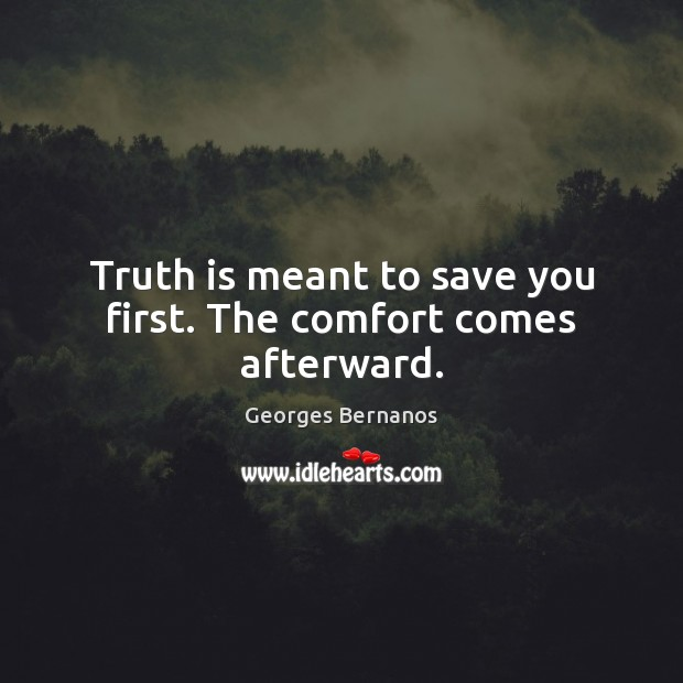 Truth is meant to save you first. The comfort comes afterward. Georges Bernanos Picture Quote