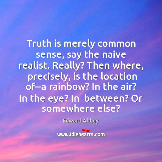 Truth is merely common sense, say the naive realist. Really? Then where, Edward Abbey Picture Quote