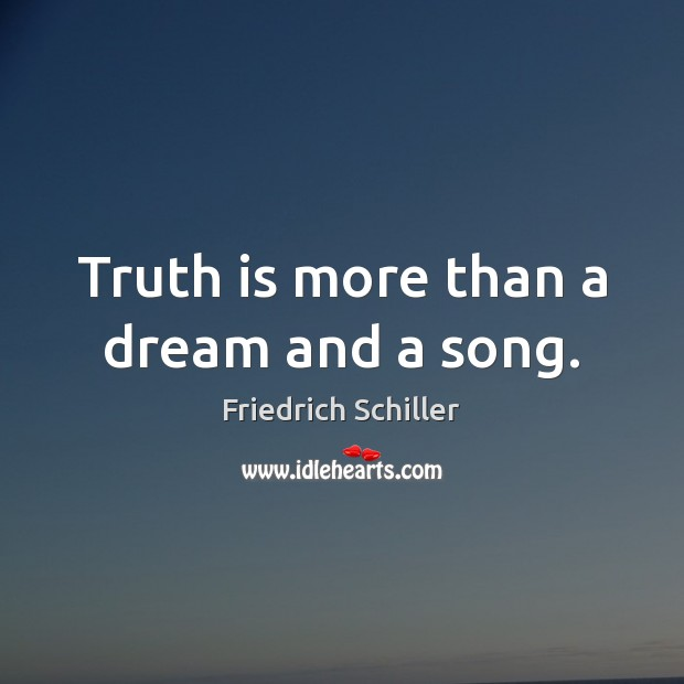 Truth is more than a dream and a song. Friedrich Schiller Picture Quote