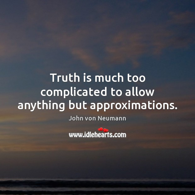 Truth is much too complicated to allow anything but approximations. John von Neumann Picture Quote