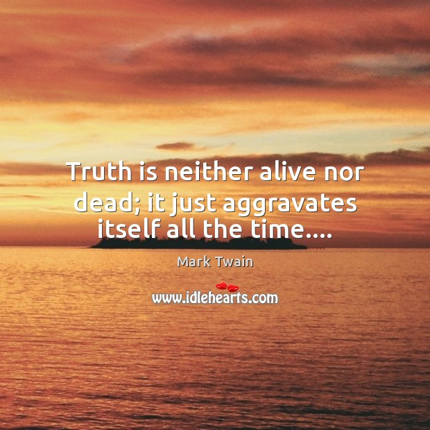 Image, Truth is neither alive nor dead; it just aggravates itself all the time….