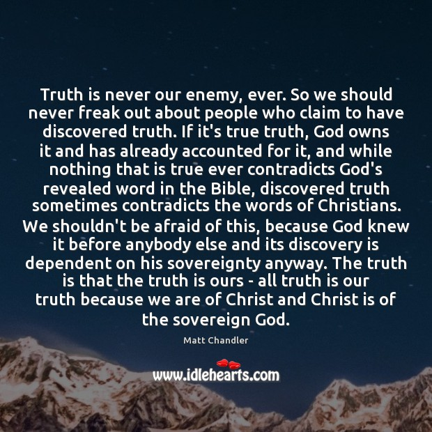 Truth is never our enemy, ever. So we should never freak out Image