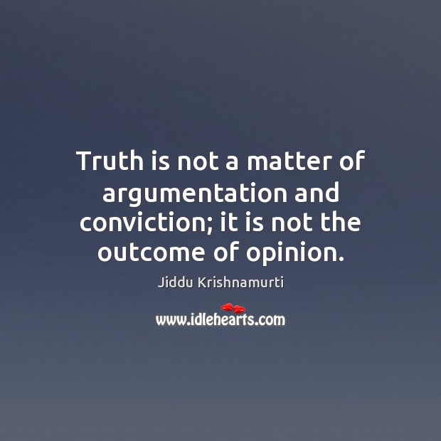 Image, Truth is not a matter of argumentation and conviction; it is not the outcome of opinion.