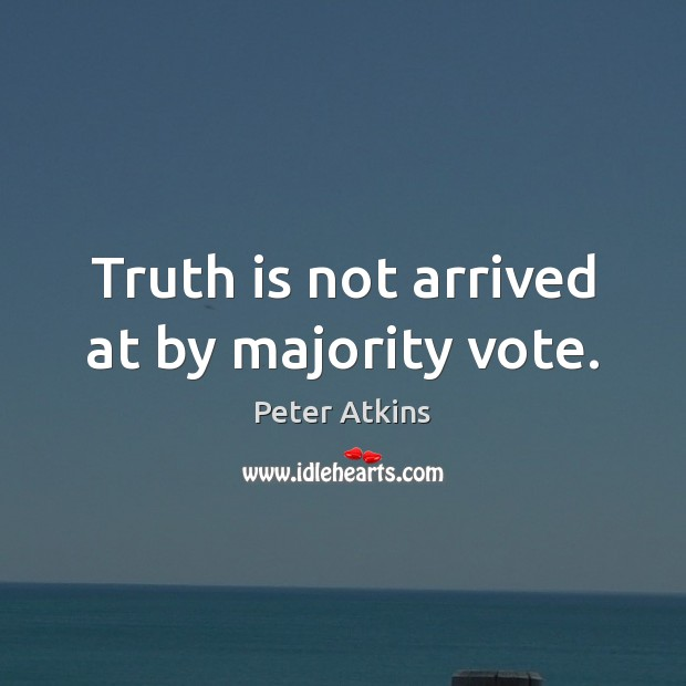 Truth is not arrived at by majority vote. Image