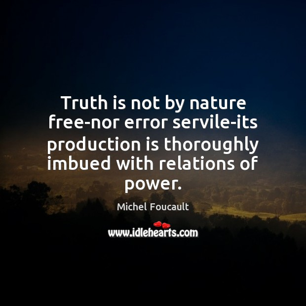 Image, Truth is not by nature free-nor error servile-its production is thoroughly imbued