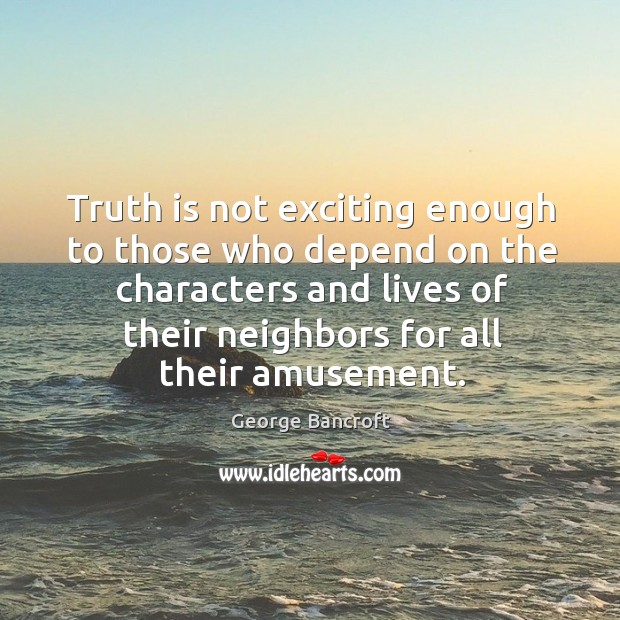 Truth is not exciting enough to those who depend on the characters and lives of their George Bancroft Picture Quote