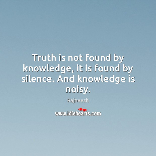 Truth is not found by knowledge, it is found by silence. And knowledge is noisy. Rajneesh Picture Quote
