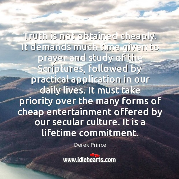 Truth is not obtained cheaply. It demands much time given to prayer Image