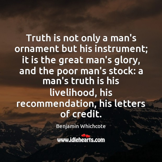 Truth is not only a man's ornament but his instrument; it is Image